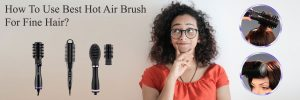 Best Hot Air Brush For Fine Hair