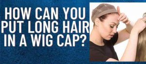 How Can You Put Long Hair In A Wig Cap?